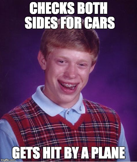 Bad Luck Brian Meme | CHECKS BOTH SIDES FOR CARS GETS HIT BY A PLANE | image tagged in memes,bad luck brian | made w/ Imgflip meme maker