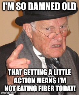 I used to be hip now I'm so old that... | I'M SO DAMNED OLD THAT GETTING A LITTLE ACTION MEANS I'M NOT EATING FIBER TODAY! | image tagged in memes,back in my day | made w/ Imgflip meme maker