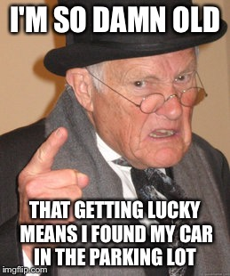 I used to be hip! Now I break my hip! | I'M SO DAMN OLD THAT GETTING LUCKY MEANS I FOUND MY CAR IN THE PARKING LOT | image tagged in memes,back in my day,funny | made w/ Imgflip meme maker