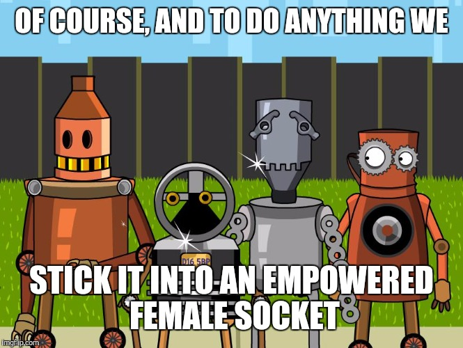 Robots | OF COURSE, AND TO DO ANYTHING WE STICK IT INTO AN EMPOWERED FEMALE SOCKET | image tagged in robots | made w/ Imgflip meme maker