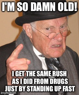 I used to be hip! Now Im in bed at 7:30pm | I'M SO DAMN OLD! I GET THE SAME RUSH AS I DID FROM DRUGS JUST BY STANDING UP FAST | image tagged in memes,back in my day,funny | made w/ Imgflip meme maker