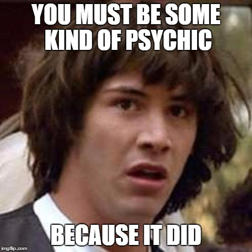 Conspiracy Keanu Meme | YOU MUST BE SOME KIND OF PSYCHIC BECAUSE IT DID | image tagged in memes,conspiracy keanu | made w/ Imgflip meme maker