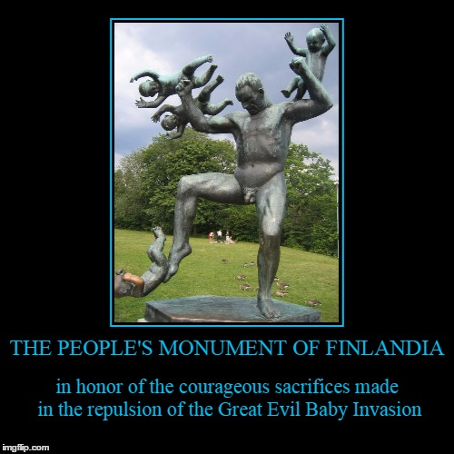 like, who knew? | THE PEOPLE'S MONUMENT OF FINLANDIA | in honor of the courageous sacrifices made in the repulsion of the Great Evil Baby Invasion | image tagged in funny,demotivationals,memorial,statues | made w/ Imgflip demotivational maker