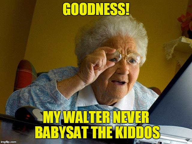 Grandma Finds The Internet Meme | GOODNESS! MY WALTER NEVER BABYSAT THE KIDDOS | image tagged in memes,grandma finds the internet | made w/ Imgflip meme maker