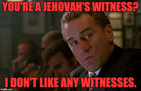 YOU'RE A JEHOVAH'S WITNESS? I DON'T LIKE ANY WITNESSES. | image tagged in robert de niro goodfellas | made w/ Imgflip meme maker