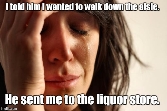 First World Problems Meme | I told him I wanted to walk down the aisle. He sent me to the liquor store. | image tagged in memes,first world problems | made w/ Imgflip meme maker