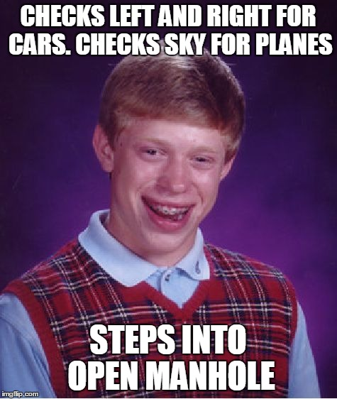 Bad Luck Brian Meme | CHECKS LEFT AND RIGHT FOR CARS. CHECKS SKY FOR PLANES STEPS INTO OPEN MANHOLE | image tagged in memes,bad luck brian | made w/ Imgflip meme maker