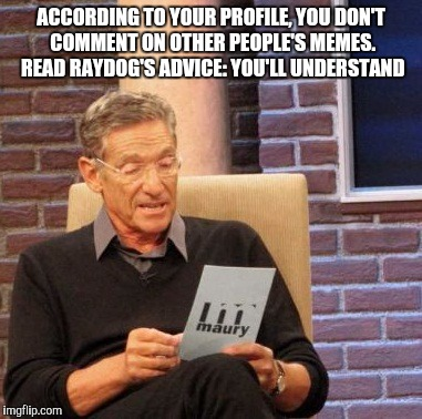 Maury Lie Detector Meme | ACCORDING TO YOUR PROFILE, YOU DON'T COMMENT ON OTHER PEOPLE'S MEMES. READ RAYDOG'S ADVICE: YOU'LL UNDERSTAND | image tagged in memes,maury lie detector | made w/ Imgflip meme maker