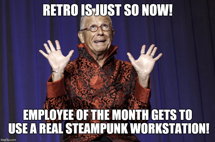 RETRO IS JUST SO NOW! EMPLOYEE OF THE MONTH GETS TO USE A REAL STEAMPUNK WORKSTATION! | made w/ Imgflip meme maker