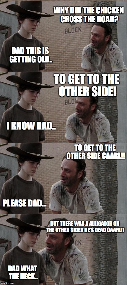 Rick and Carl Long Meme | WHY DID THE CHICKEN CROSS THE ROAD? DAD THIS IS GETTING OLD.. TO GET TO THE OTHER SIDE! I KNOW DAD.. TO GET TO THE OTHER SIDE CAARL!! PLEASE | image tagged in memes,rick and carl long | made w/ Imgflip meme maker