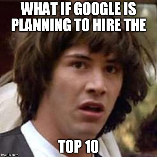 Conspiracy Keanu Meme | WHAT IF GOOGLE IS PLANNING TO HIRE THE TOP 10 | image tagged in memes,conspiracy keanu | made w/ Imgflip meme maker