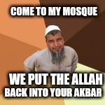 COME TO MY MOSQUE WE PUT THE ALLAH BACK INTO YOUR AKBAR | made w/ Imgflip meme maker