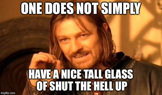 One Does Not Simply Meme | ONE DOES NOT SIMPLY HAVE A NICE TALL GLASS OF SHUT THE HELL UP | image tagged in memes,one does not simply | made w/ Imgflip meme maker