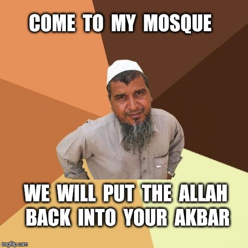 Ordinary Muslim Man Meme | COME  TO  MY  MOSQUE WE  WILL  PUT  THE  ALLAH BACK  INTO  YOUR  AKBAR | image tagged in memes,ordinary muslim man,muslim,islam | made w/ Imgflip meme maker
