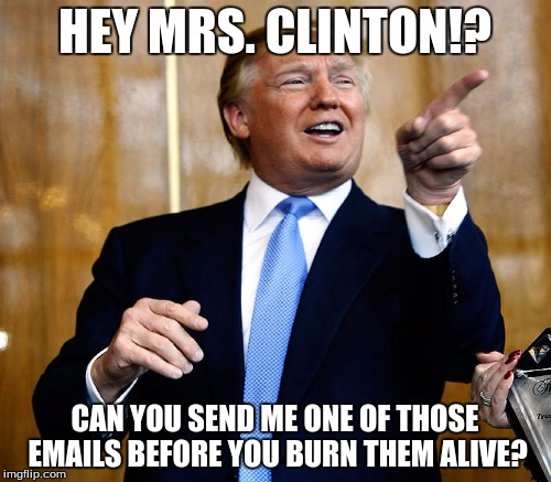 HEY MRS. CLINTON!? CAN YOU SEND ME ONE OF THOSE EMAILS BEFORE YOU BURN THEM ALIVE? | made w/ Imgflip meme maker