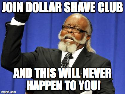Too Damn High Meme | JOIN DOLLAR SHAVE CLUB AND THIS WILL NEVER HAPPEN TO YOU! | image tagged in memes | made w/ Imgflip meme maker