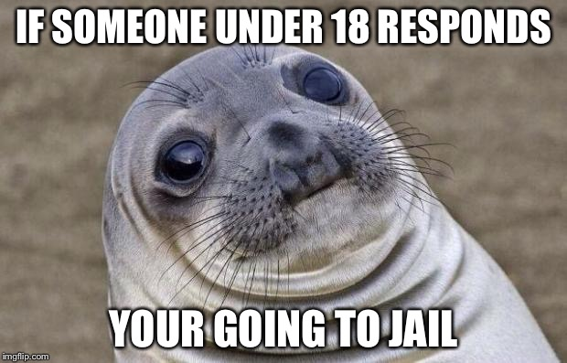 Awkward Moment Sealion Meme | IF SOMEONE UNDER 18 RESPONDS YOUR GOING TO JAIL | image tagged in memes,awkward moment sealion | made w/ Imgflip meme maker