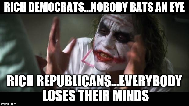 And everybody loses their minds Meme | RICH DEMOCRATS...NOBODY BATS AN EYE RICH REPUBLICANS...EVERYBODY LOSES THEIR MINDS | image tagged in memes,and everybody loses their minds | made w/ Imgflip meme maker