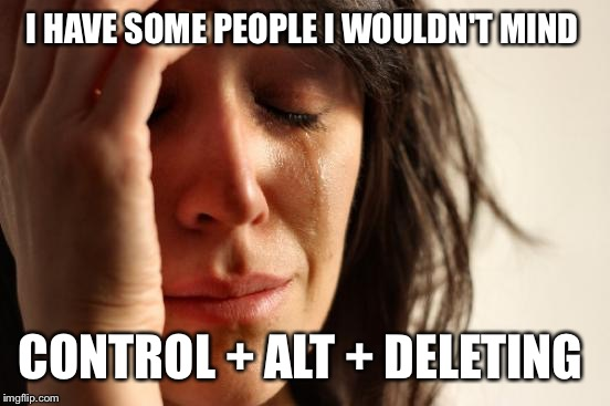First World Problems Meme | I HAVE SOME PEOPLE I WOULDN'T MIND CONTROL + ALT + DELETING | image tagged in memes,first world problems | made w/ Imgflip meme maker