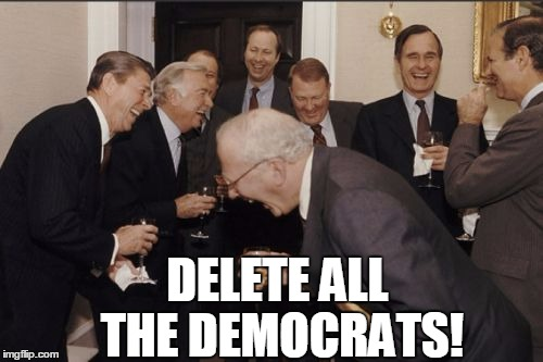 Laughing Men In Suits Meme | DELETE ALL THE DEMOCRATS! | image tagged in memes,laughing men in suits | made w/ Imgflip meme maker