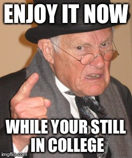 Back In My Day Meme | ENJOY IT NOW WHILE YOUR STILL IN COLLEGE | image tagged in memes,back in my day | made w/ Imgflip meme maker
