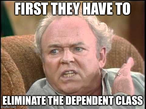 FIRST THEY HAVE TO ELIMINATE THE DEPENDENT CLASS | made w/ Imgflip meme maker