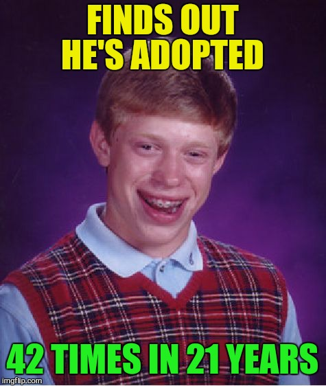 Bad Luck Brian Meme | FINDS OUT HE'S ADOPTED 42 TIMES IN 21 YEARS | image tagged in memes,bad luck brian | made w/ Imgflip meme maker