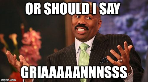 Steve Harvey Meme | OR SHOULD I SAY GRIAAAAANNNSSS | image tagged in memes,steve harvey | made w/ Imgflip meme maker