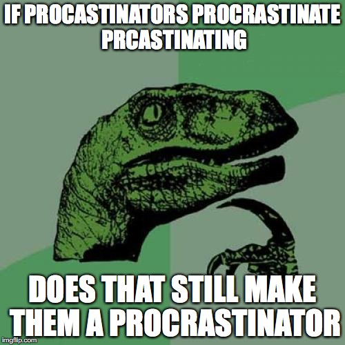 Philosoraptor Meme | IF PROCASTINATORS PROCRASTINATE PRCASTINATING DOES THAT STILL MAKE THEM A PROCRASTINATOR | image tagged in memes,philosoraptor | made w/ Imgflip meme maker