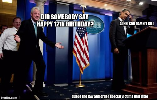 -shudders- | DID SOMEBODY SAY HAPPY 12th BIRTHDAY? AUHH-GO***AMNIT BILL queue the law and order special victims unit intro | image tagged in memes,bubba and barack | made w/ Imgflip meme maker