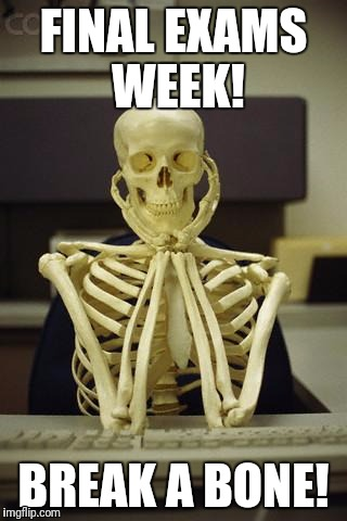 Waiting Skeleton | FINAL EXAMS WEEK! BREAK A BONE! | image tagged in waiting skeleton | made w/ Imgflip meme maker