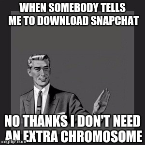 I hate snapchat. (Extra chromosome = autism BTW) | WHEN SOMEBODY TELLS ME TO DOWNLOAD SNAPCHAT NO THANKS I DON'T NEED AN EXTRA CHROMOSOME | image tagged in memes,kill yourself guy,autism | made w/ Imgflip meme maker
