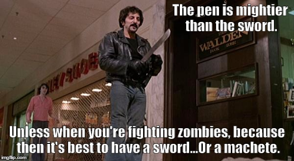 The More You Know... | The pen is mightier than the sword. Unless when you're fighting zombies, because then it's best to have a sword...Or a machete. | image tagged in tom savini from dawn of the dead,zombie week,zombie,zombie apocalypse | made w/ Imgflip meme maker
