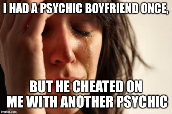 First World Problems Meme | I HAD A PSYCHIC BOYFRIEND ONCE, BUT HE CHEATED ON ME WITH ANOTHER PSYCHIC | image tagged in memes,first world problems | made w/ Imgflip meme maker