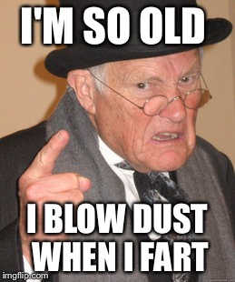 I used to be hip! Now the music I used to listen to is discontinued  | I'M SO OLD I BLOW DUST WHEN I FART | image tagged in memes,back in my day,funny | made w/ Imgflip meme maker