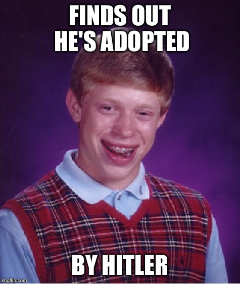 Bad Luck Brian Meme | FINDS OUT HE'S ADOPTED BY HITLER | image tagged in memes,bad luck brian | made w/ Imgflip meme maker