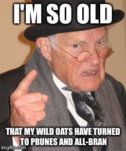 I used to be hip. Now I frequent graveyards instead of bars | I'M SO OLD THAT MY WILD OATS HAVE TURNED TO PRUNES AND ALL-BRAN | image tagged in memes,back in my day,funny | made w/ Imgflip meme maker
