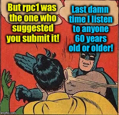 Batman Slapping Robin Meme | But rpc1 was the one who suggested you submit it! Last damn time I listen to anyone 60 years old or older! | image tagged in memes,batman slapping robin | made w/ Imgflip meme maker
