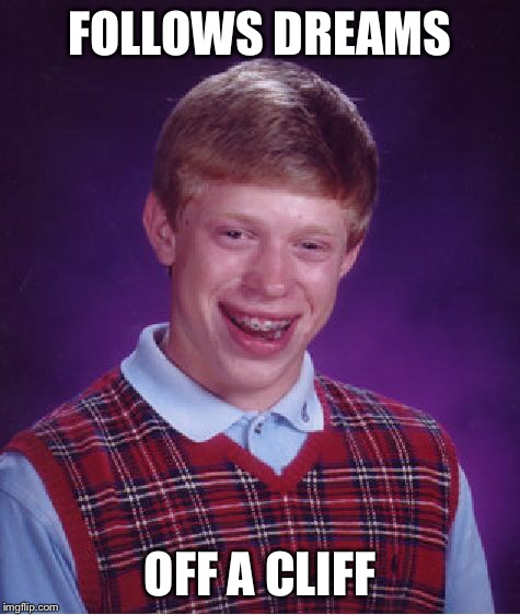 Bad Luck Brian Meme | FOLLOWS DREAMS OFF A CLIFF | image tagged in memes,bad luck brian | made w/ Imgflip meme maker