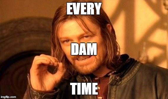 One Does Not Simply Meme | EVERY TIME DAM | image tagged in memes,one does not simply | made w/ Imgflip meme maker