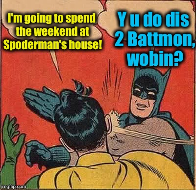 Batman Slapping Robin Meme | I'm going to spend the weekend at Spoderman's house! Y u do dis 2 Battmon, wobin? | image tagged in memes,batman slapping robin,evilmandoevil,funny | made w/ Imgflip meme maker