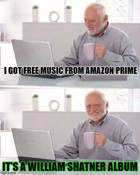 Hide the Pain Harold Meme | I GOT FREE MUSIC FROM AMAZON PRIME IT'S A WILLIAM SHATNER ALBUM | image tagged in memes,hide the pain harold | made w/ Imgflip meme maker