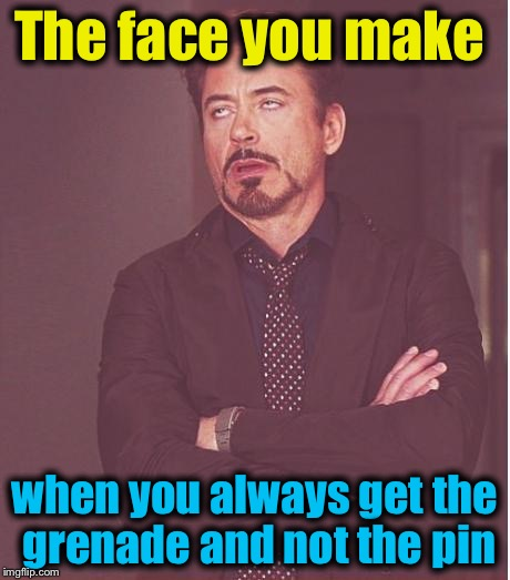 Face You Make Robert Downey Jr Meme | The face you make when you always get the grenade and not the pin | image tagged in memes,face you make robert downey jr | made w/ Imgflip meme maker