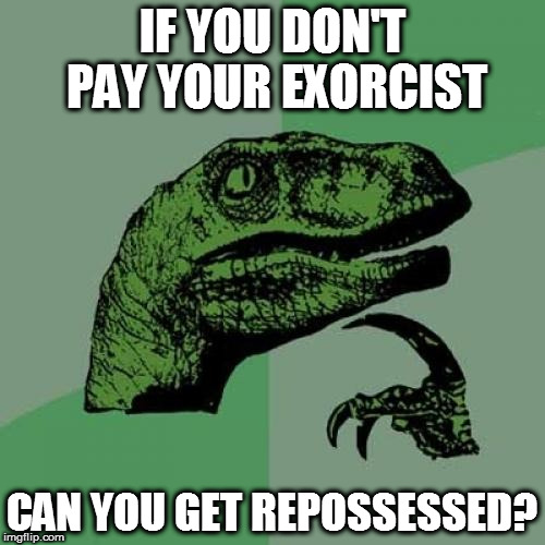 Philosoraptor Meme | IF YOU DON'T PAY YOUR EXORCIST CAN YOU GET REPOSSESSED? | image tagged in memes,philosoraptor | made w/ Imgflip meme maker