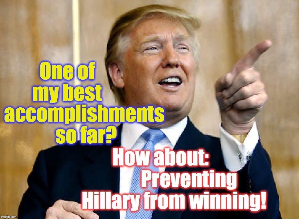 One of my best How about:               Preventing Hillary from winning! accomplishments so far? | image tagged in donald trump,hillary clinton | made w/ Imgflip meme maker
