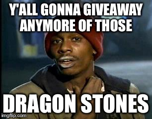 Yall Got Any More Of | Y'ALL GONNA GIVEAWAY ANYMORE OF THOSE DRAGON STONES | image tagged in memes,yall got any more of | made w/ Imgflip meme maker