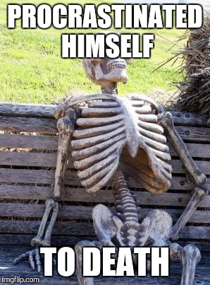 Waiting Skeleton Meme | PROCRASTINATED HIMSELF TO DEATH | image tagged in memes,waiting skeleton | made w/ Imgflip meme maker