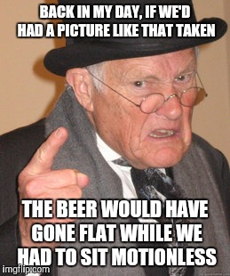 Back In My Day Meme | BACK IN MY DAY, IF WE'D HAD A PICTURE LIKE THAT TAKEN THE BEER WOULD HAVE GONE FLAT WHILE WE HAD TO SIT MOTIONLESS | image tagged in memes,back in my day | made w/ Imgflip meme maker