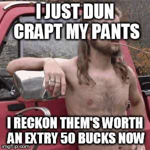 I JUST DUN CRAPT MY PANTS I RECKON THEM'S WORTH AN EXTRY 50 BUCKS NOW | made w/ Imgflip meme maker