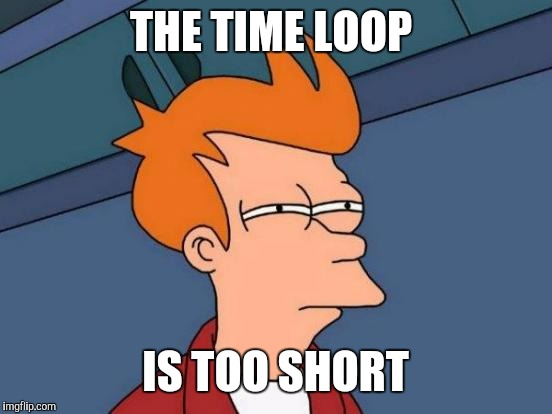 Futurama Fry Meme | THE TIME LOOP IS TOO SHORT | image tagged in memes,futurama fry | made w/ Imgflip meme maker